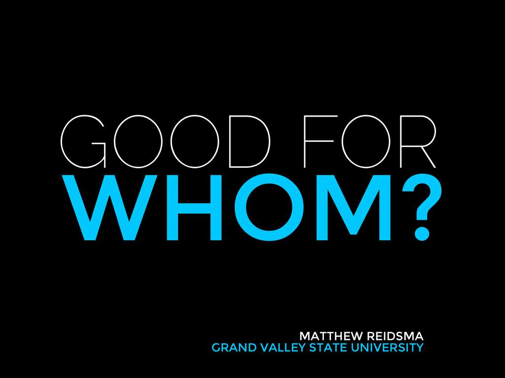 GOOD FOR WHOM? MATTHEW REIDSMA GRAND VALLEY STA...