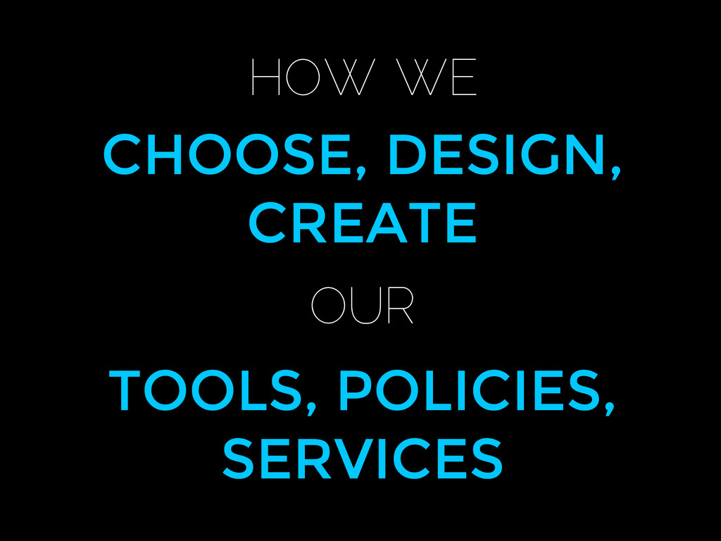 HOW WE CHOOSE, DESIGN, CREATE OUR TOOLS, POLICI...