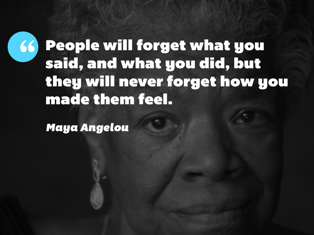 People will forget what you said, and what you ...