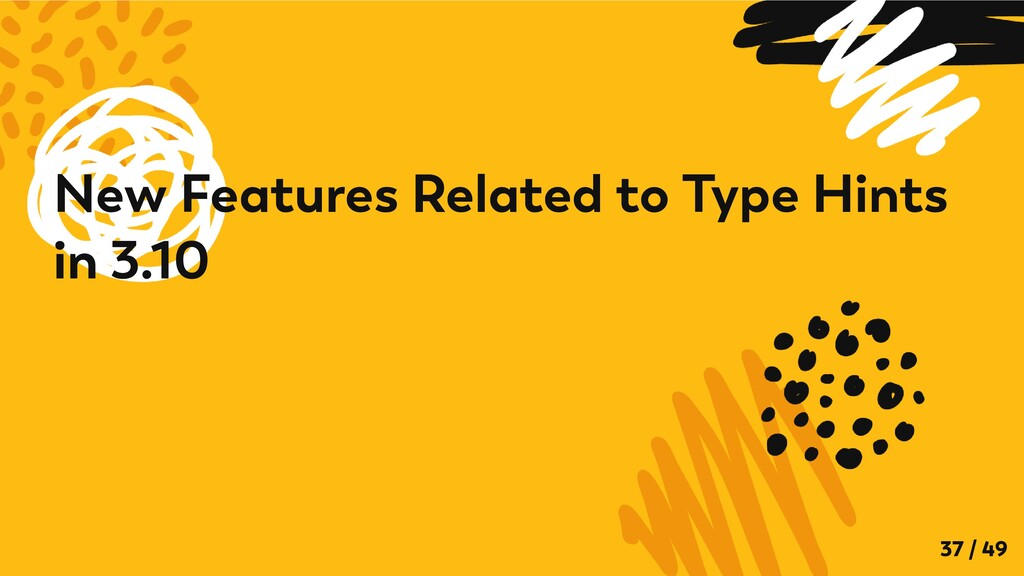 New Features Related to Type Hints in 3.10 37 /...