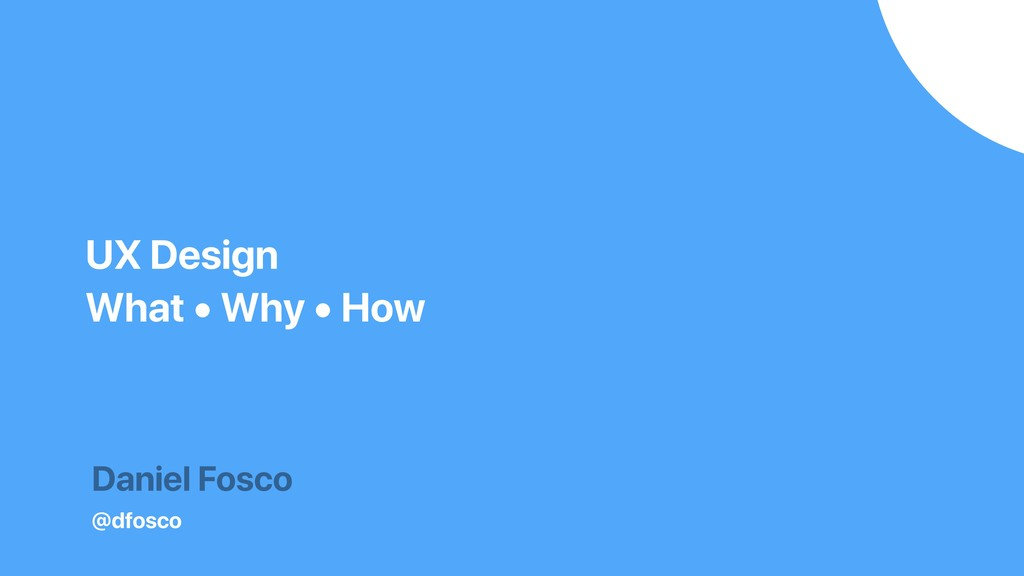 Daniel Fosco @dfosco UX Design What • Why • How