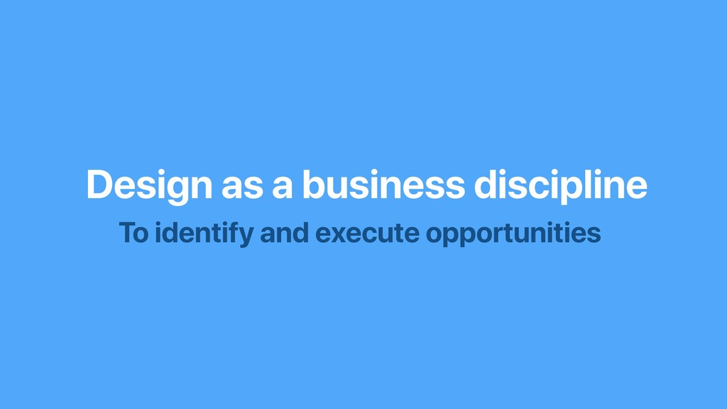 Design as a business discipline To identify and...