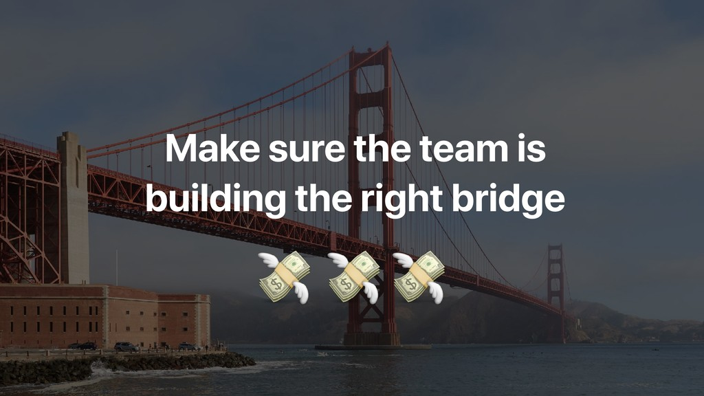 Make sure the team is building the right bridge