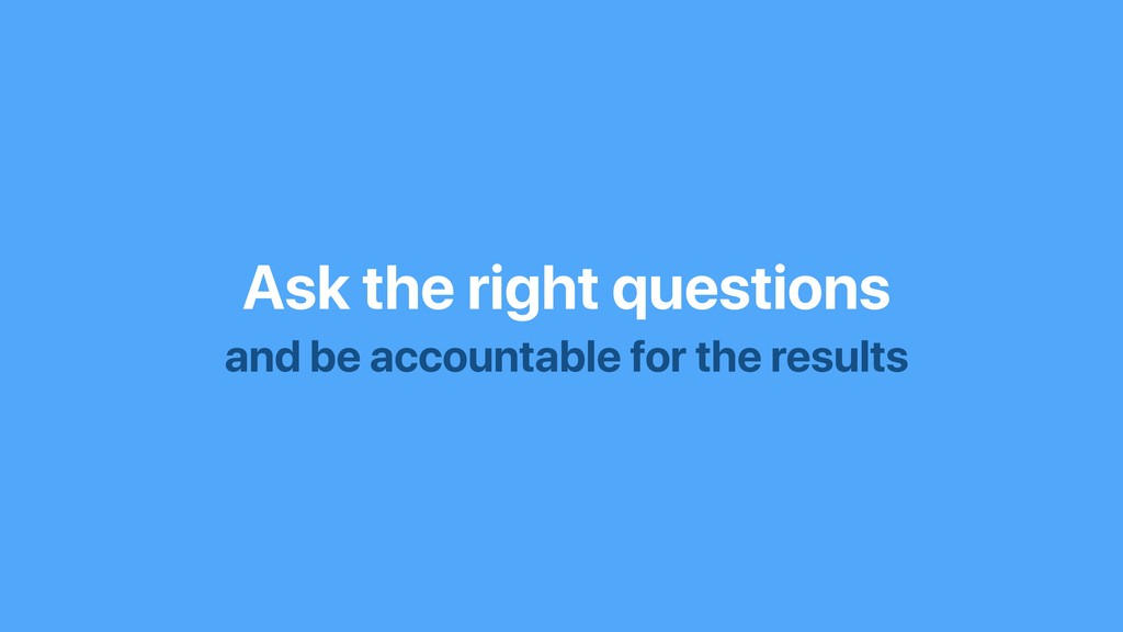Ask the right questions and be accountable for ...