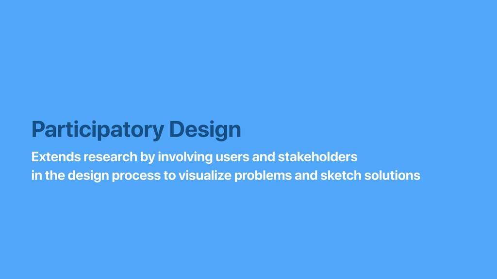 Participatory Design Extends research by involv...
