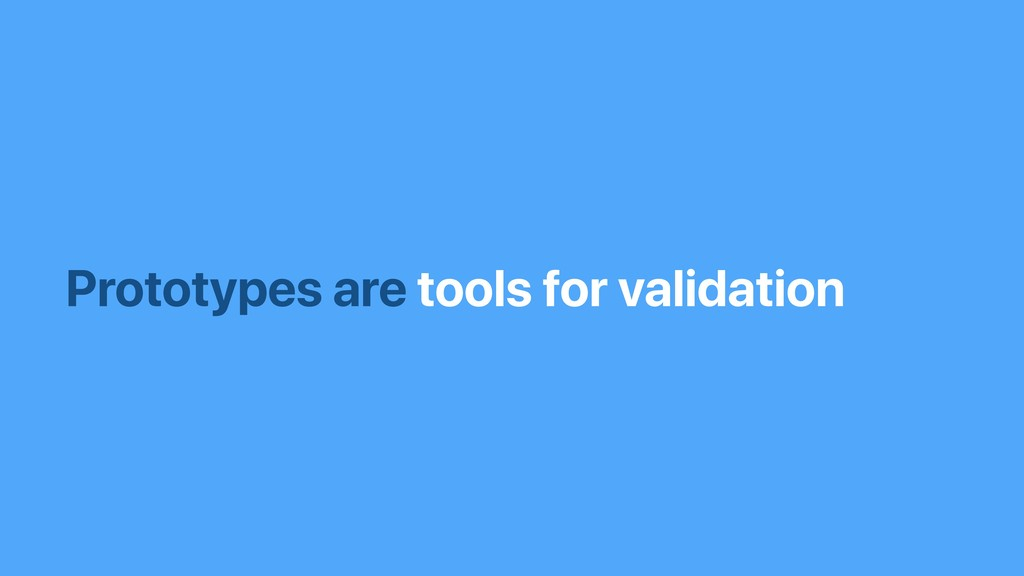 Prototypes are tools for validation
