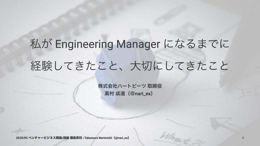 ࢲ͕ Engineering Manager ʹͳΔ·Ͱʹ ܦݧ͖ͯͨ͜͠ͱɺେʹ͖ͯͨ͜͠...