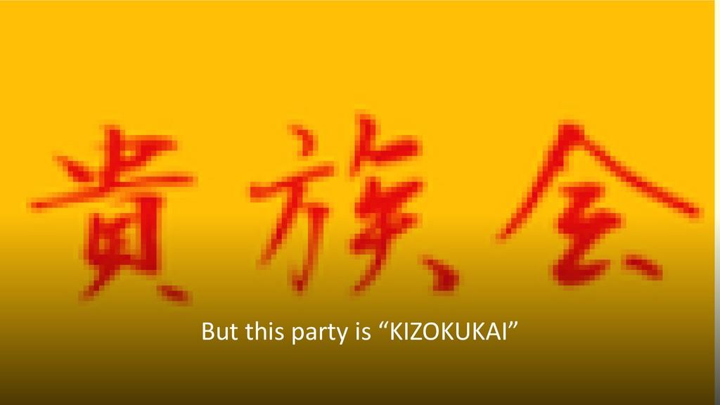 """But this party is """"KIZOKUKAI"""""""