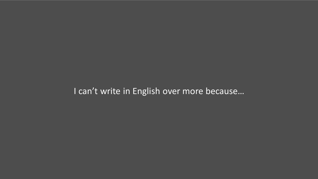 I can't write in English over more because…
