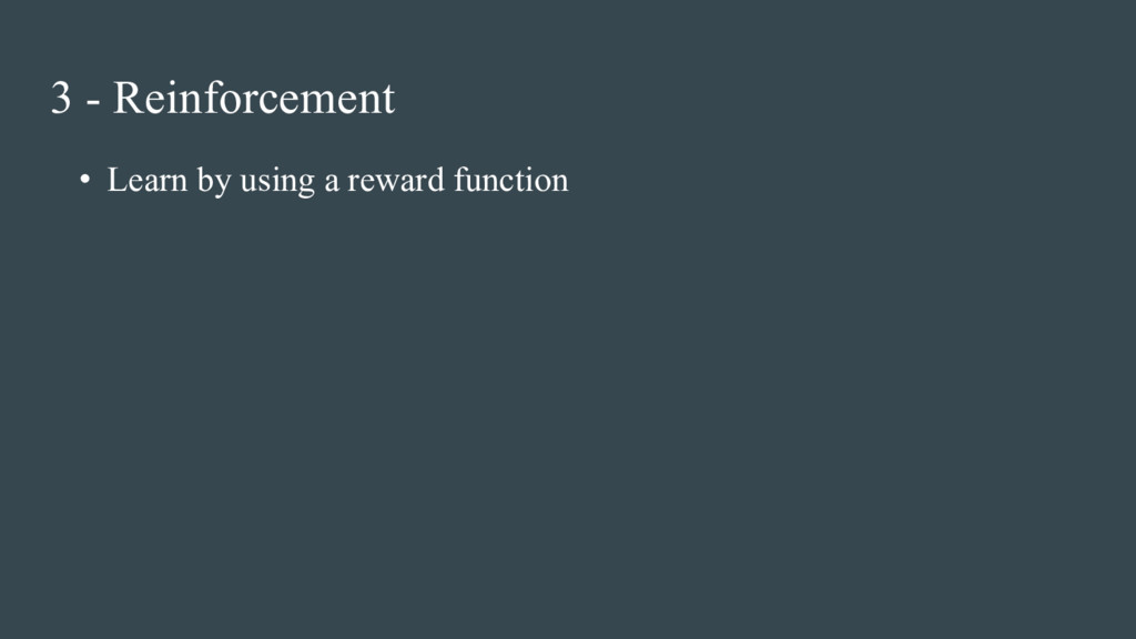 • Learn by using a reward function 3 - Reinforc...