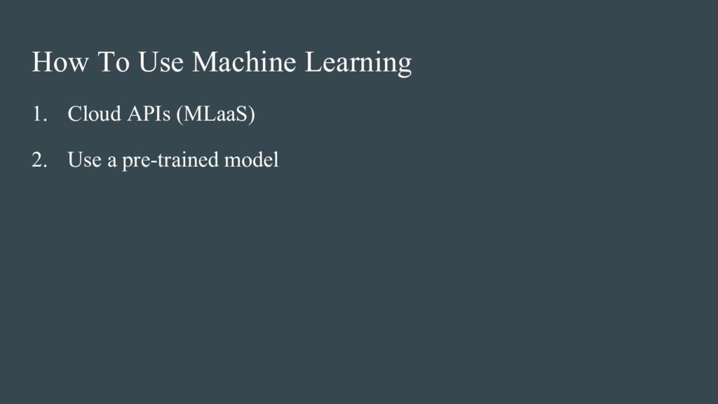 How To Use Machine Learning 1. Cloud APIs (MLaa...