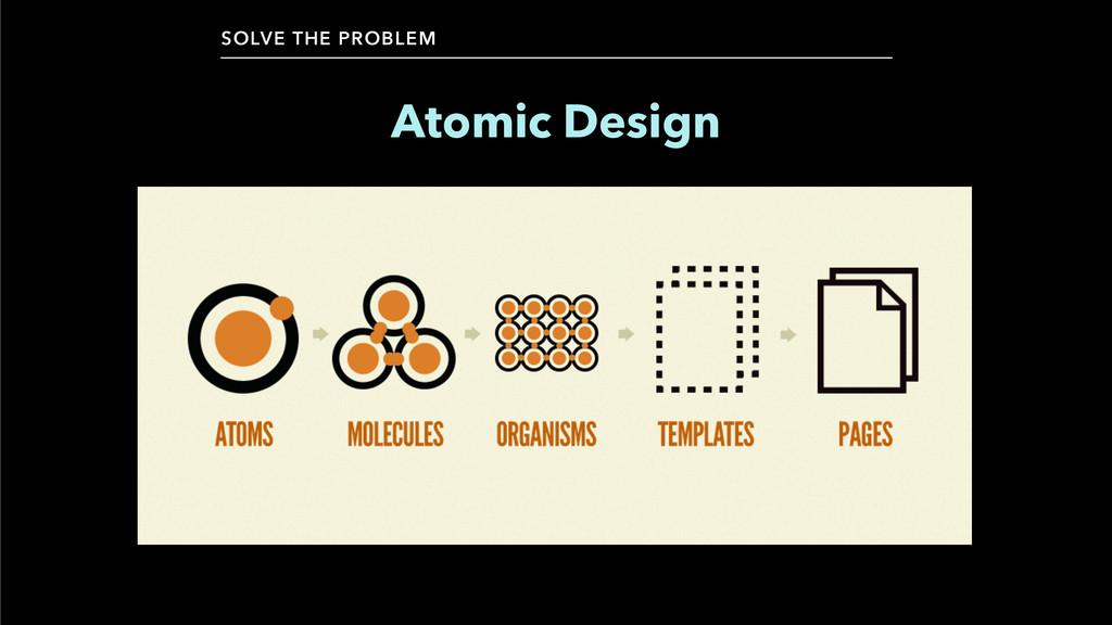 SOLVE THE PROBLEM Atomic Design