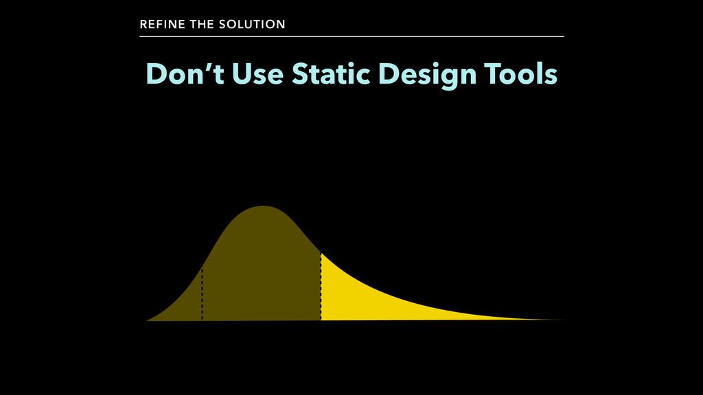 Don't Use Static Design Tools REFINE THE SOLUTI...