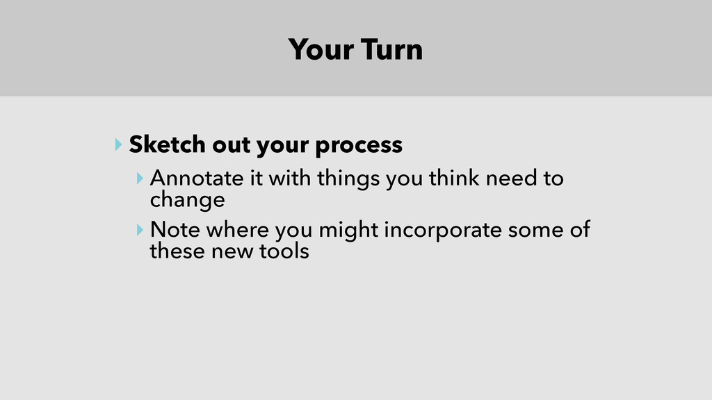 Your Turn ‣ Sketch out your process ‣ Annotate ...