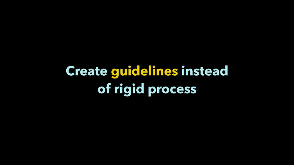 Create guidelines instead of rigid process