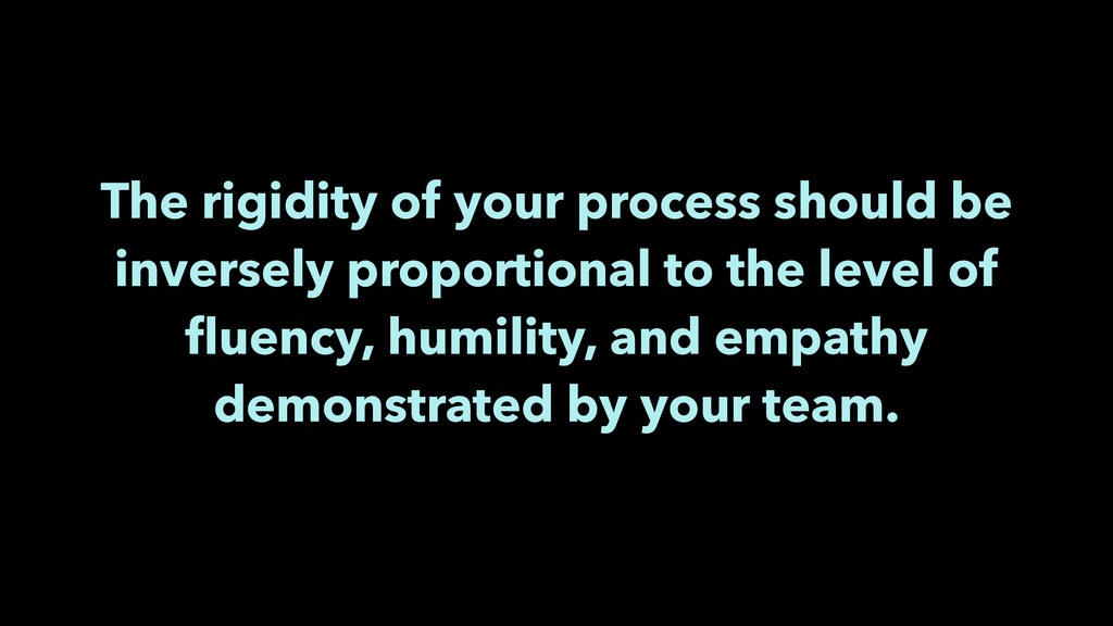 The rigidity of your process should be inversel...
