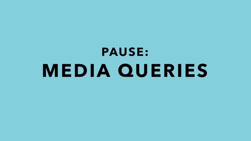 PAUSE: MEDIA QUERIES