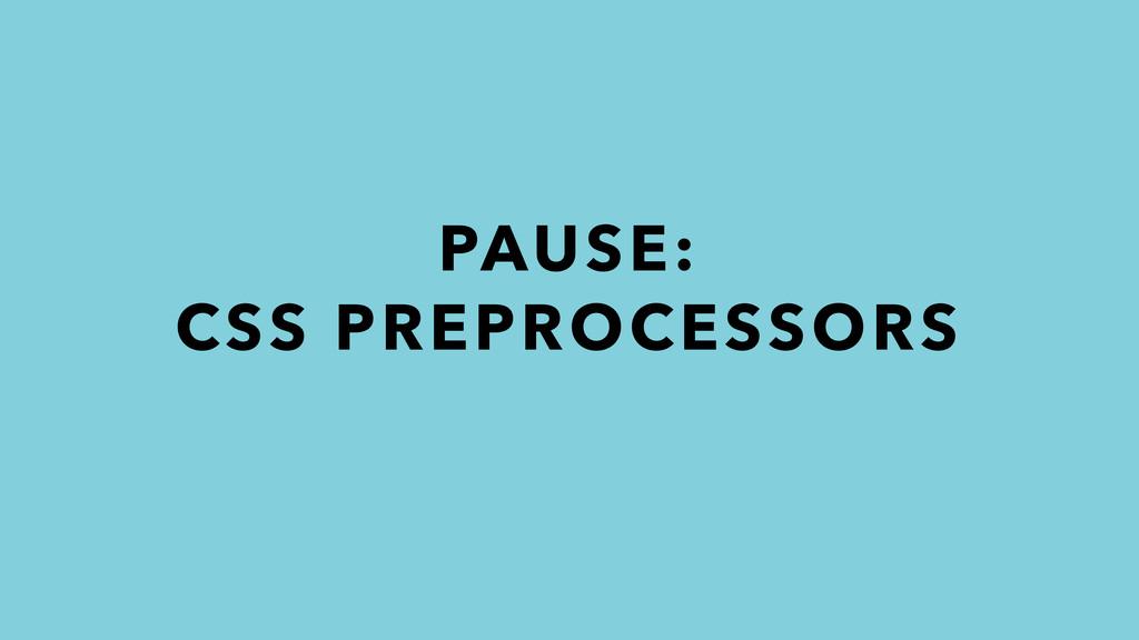 PAUSE: CSS PREPROCESSORS