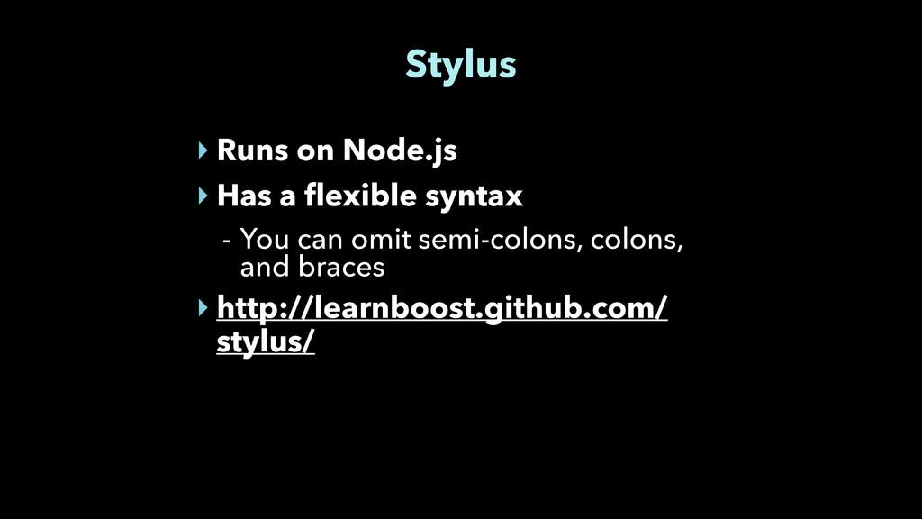 Stylus ‣ Runs on Node.js ‣ Has a flexible synta...
