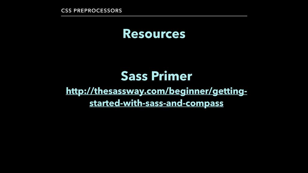CSS PREPROCESSORS Resources Sass Primer http://...