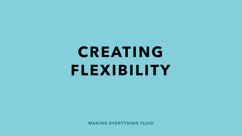 MAKING EVERYTHING FLUID CREATING FLEXIBILITY