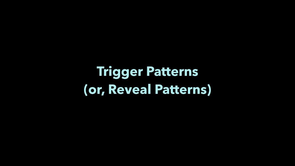 Trigger Patterns (or, Reveal Patterns)