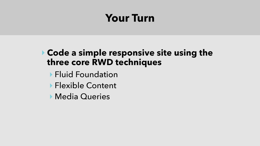 Your Turn ‣ Code a simple responsive site using...