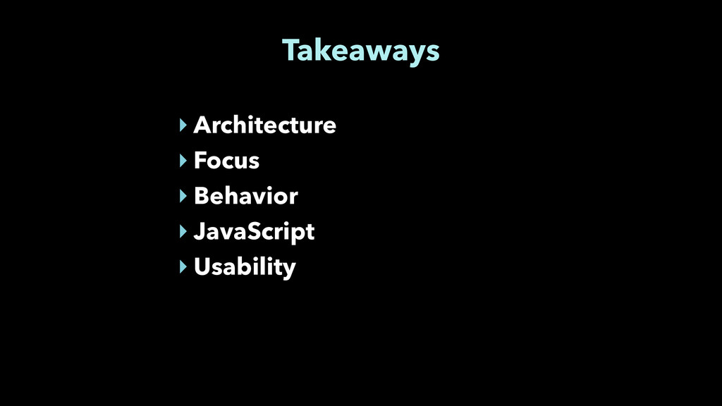 Takeaways ‣ Architecture ‣ Focus ‣ Behavior ‣ J...