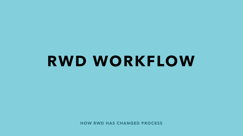 HOW RWD HAS CHANGED PROCESS RWD WORKFLOW
