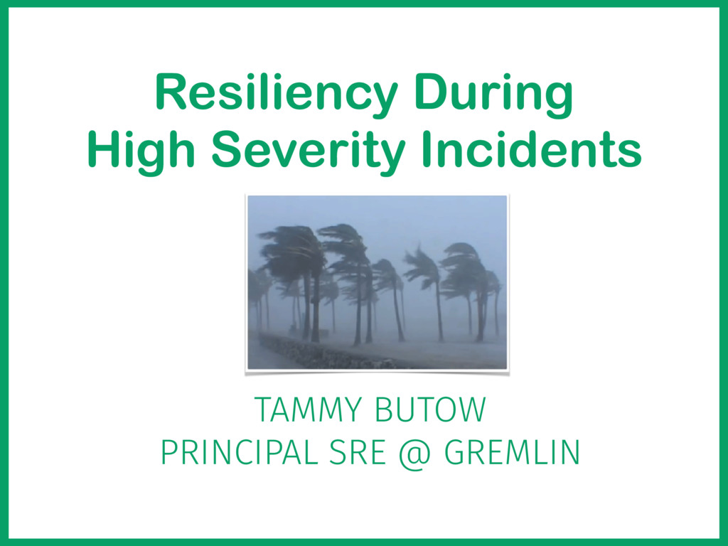 Resiliency During High Severity Incidents TAMMY...