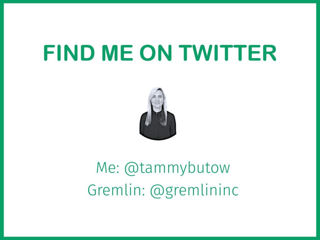 FIND ME ON TWITTER Me: @tammybutow Gremlin: @gr...