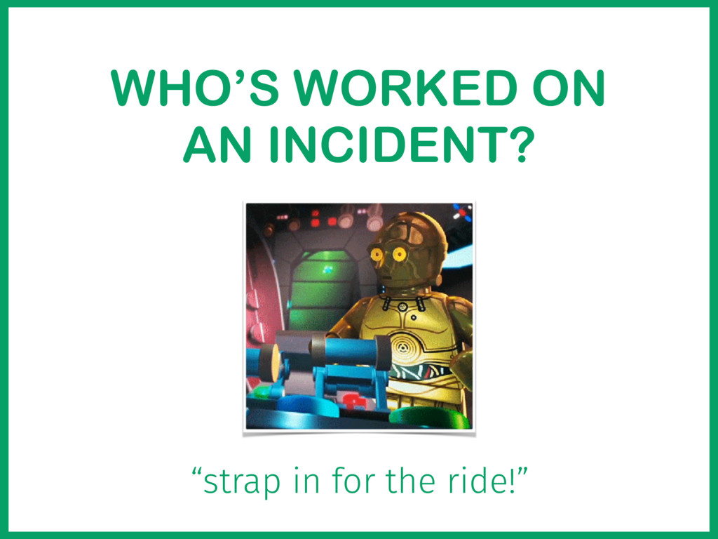 """WHO'S WORKED ON AN INCIDENT? """"strap in for the ..."""
