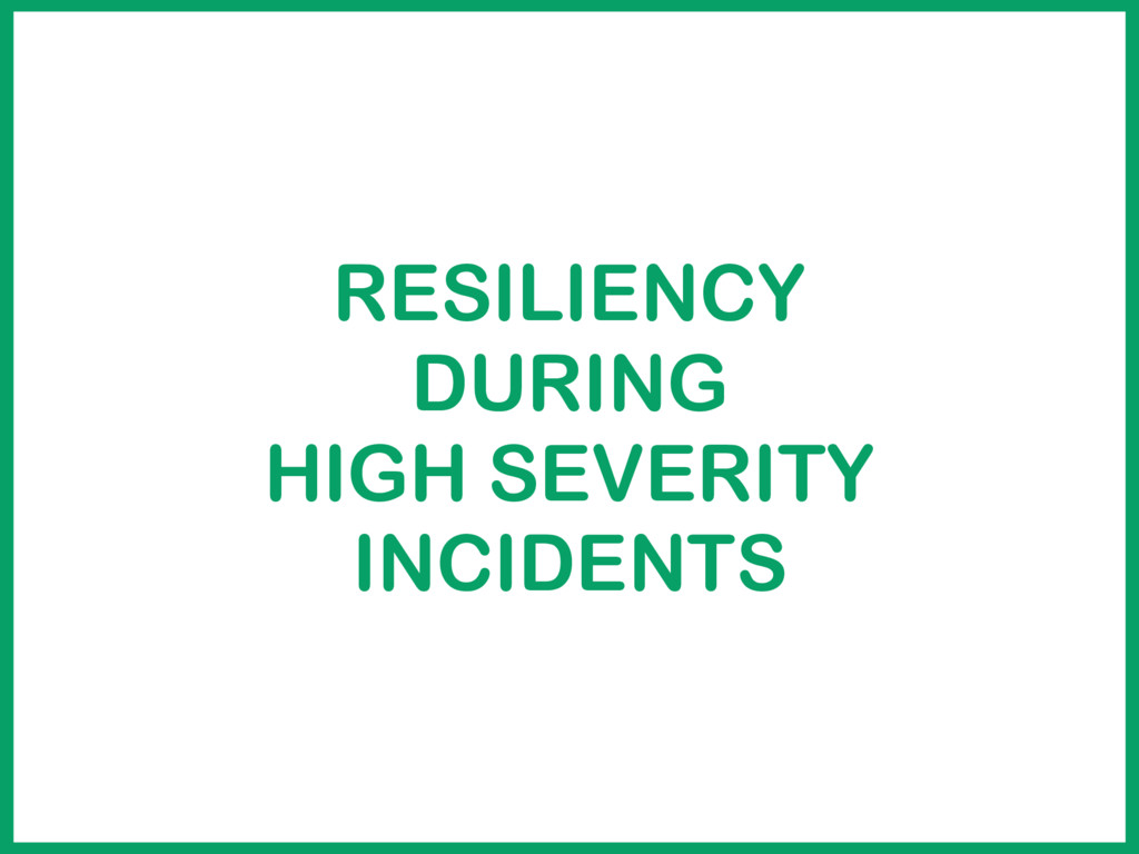 RESILIENCY DURING HIGH SEVERITY INCIDENTS