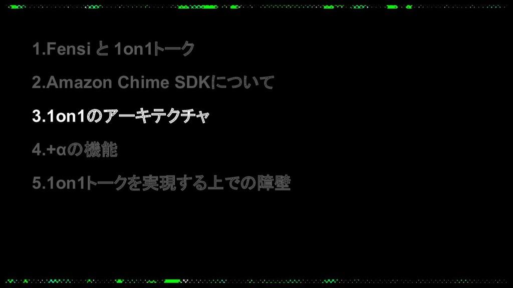 1.Fensi と 1on1トーク 2.Amazon Chime SDKについて 3.1on1...