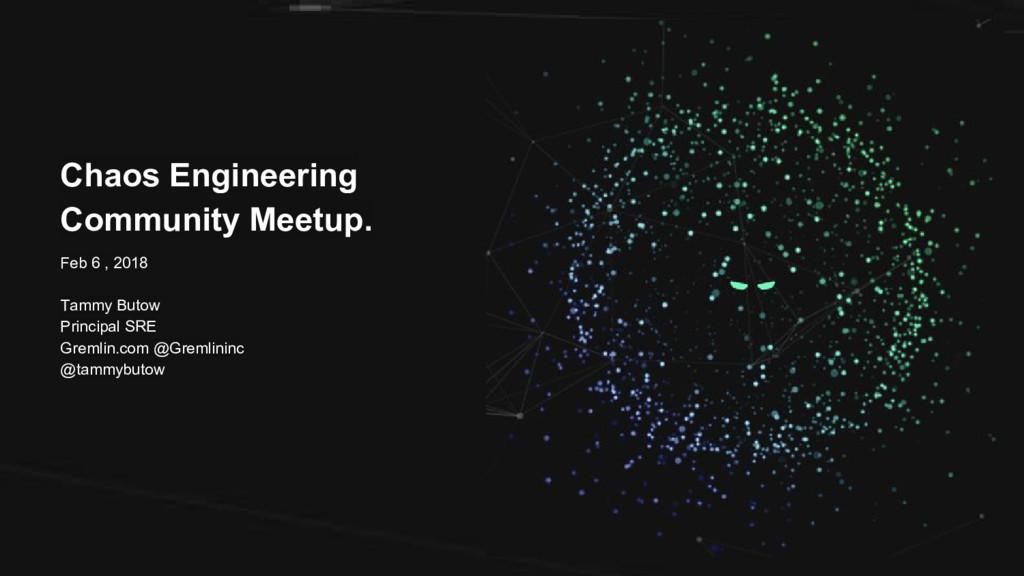 Chaos Engineering Community Meetup. Feb 6 , 201...
