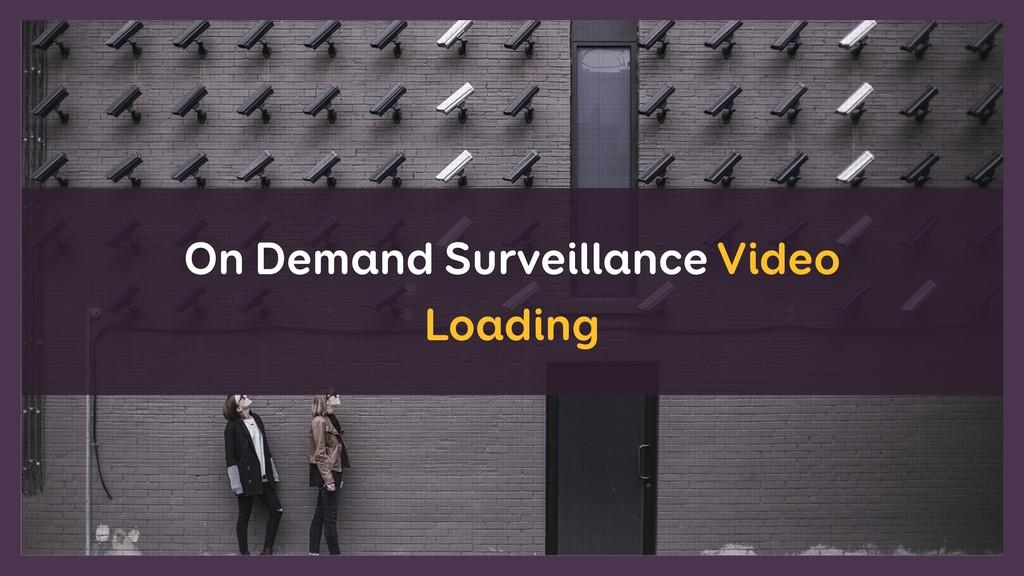 On Demand Surveillance Video Loading