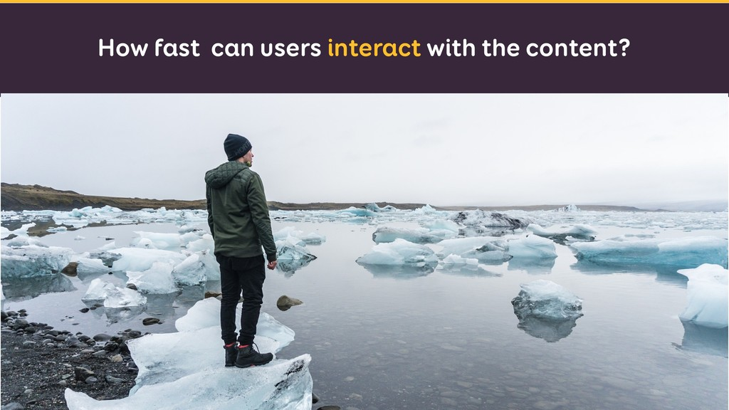 How fast can users interact with the content?