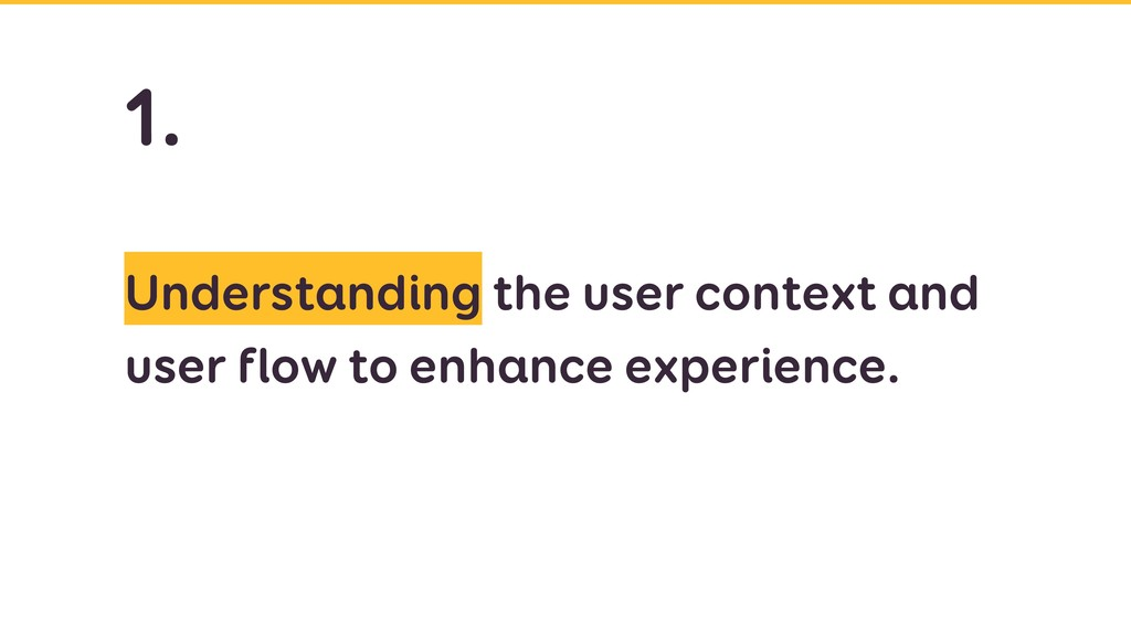 Understanding the user context and user flow to...