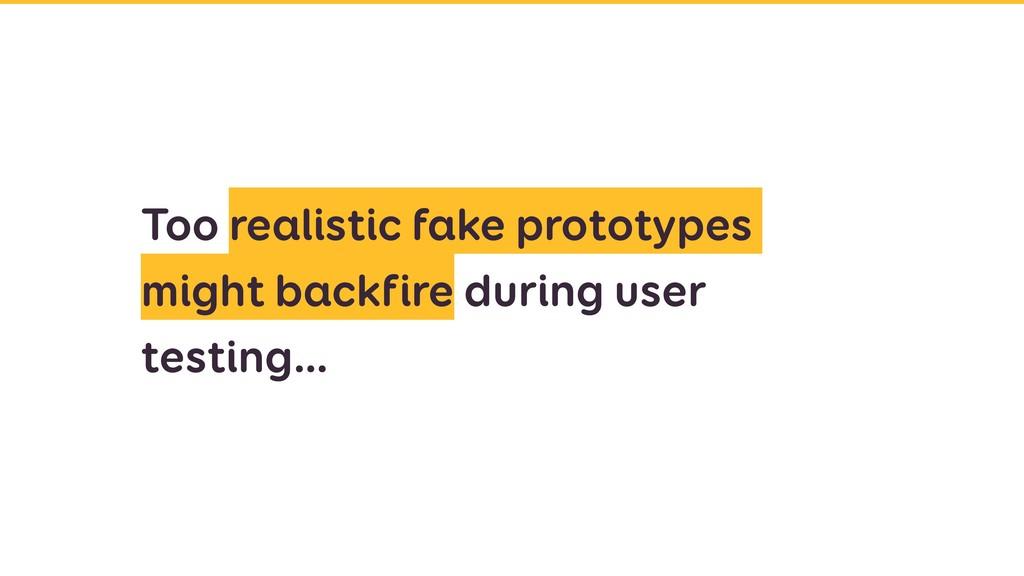 Too realistic fake prototypes might backfire du...