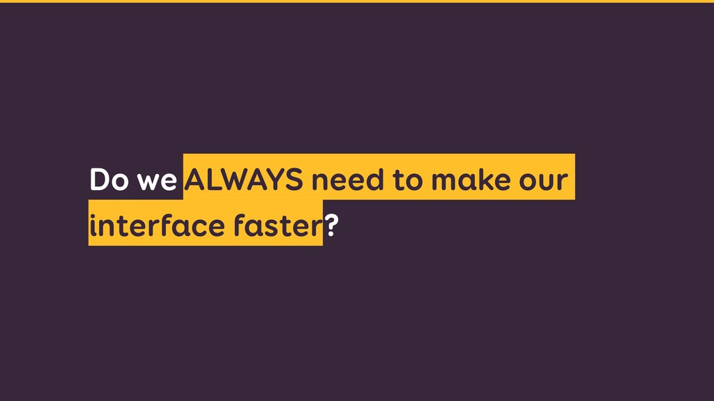 Do we ALWAYS need to make our interface faster?