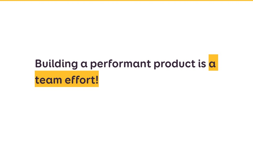 Building a performant product is a team effort!