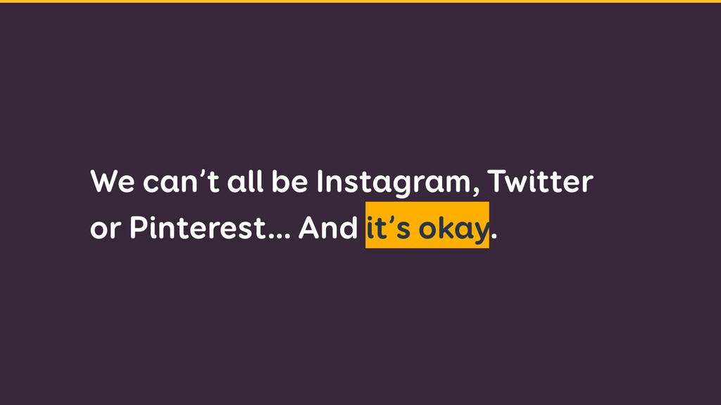 We can't all be Instagram, Twitter or Pinterest...