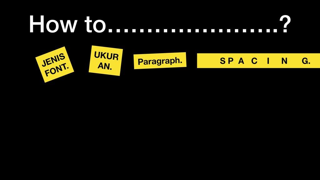How to………………….? JENIS FONT. UKUR AN. Paragraph....