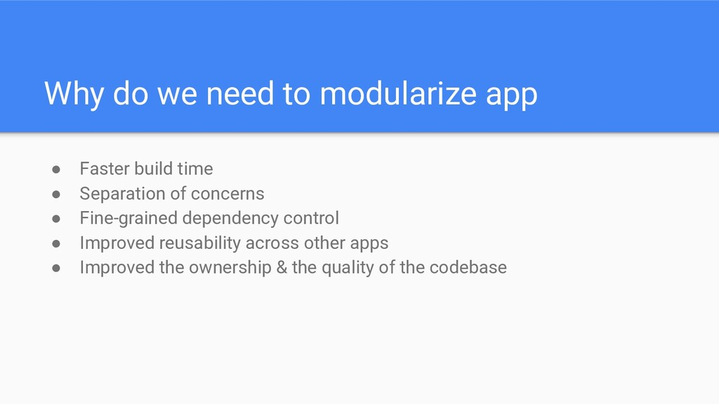 Why do we need to modularize app ● Faster build...