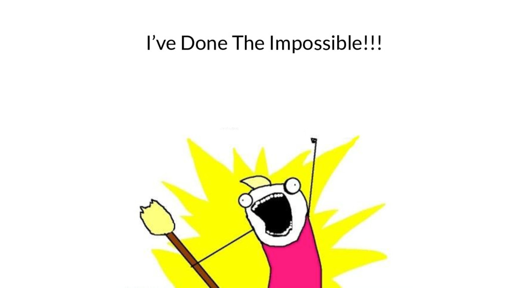 I've Done The Impossible!!!