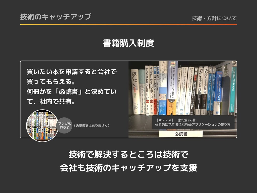 技術のキャッチアップ 技術・方針について 書籍購入制度 買いたい本を申請すると会社で 買っても...