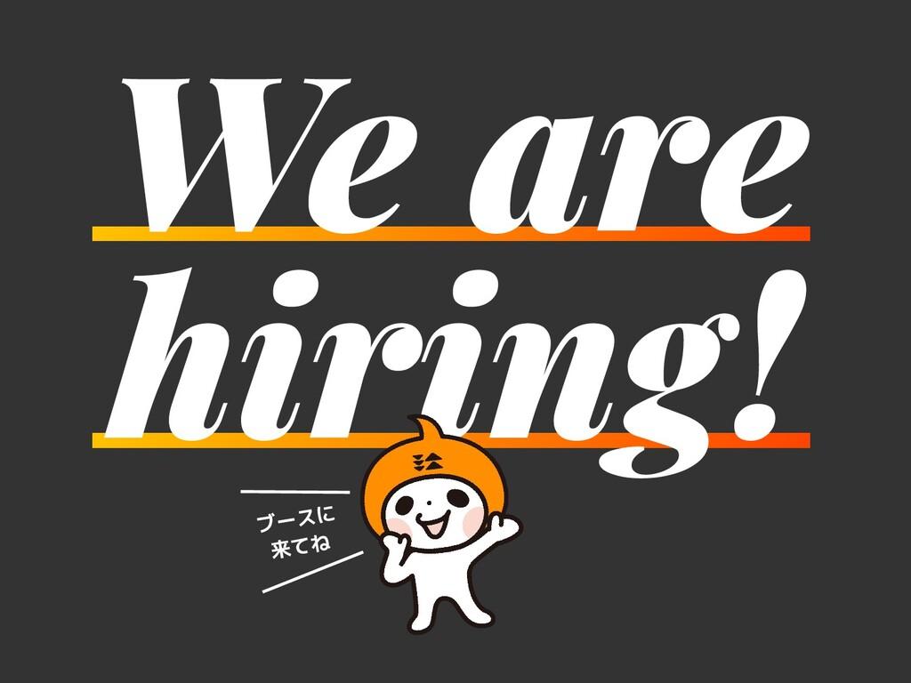 We are hiring! ブースに 来てね