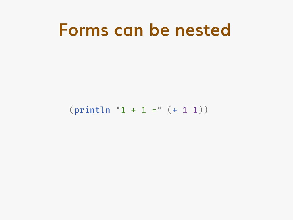 "Forms can be nested (println ""1 + 1 ="" (+ 1 1))"