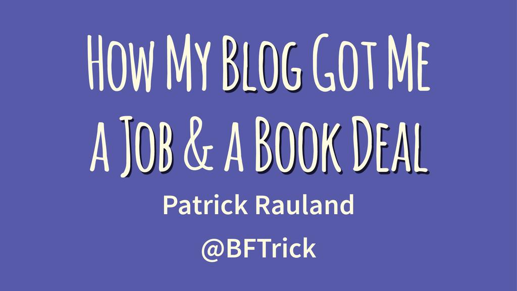 How My Blog Got Me a Job & a Book Deal Patrick ...
