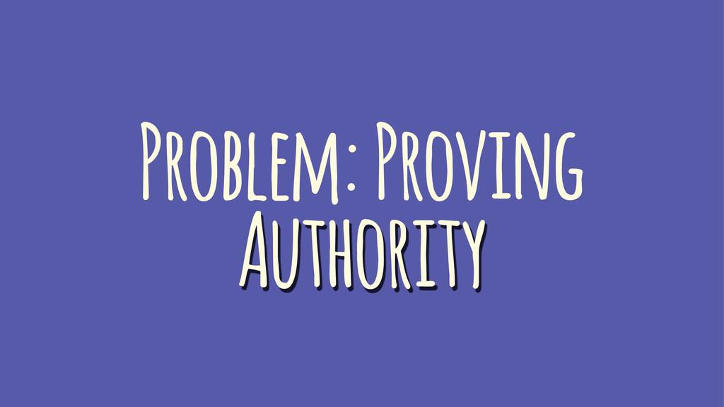 Problem: Proving Authority